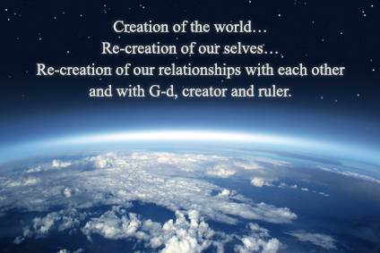 Creation of the world… Re-creation of our selves… Re-creation of our relationships with each other and with G-d, creator and ruler.